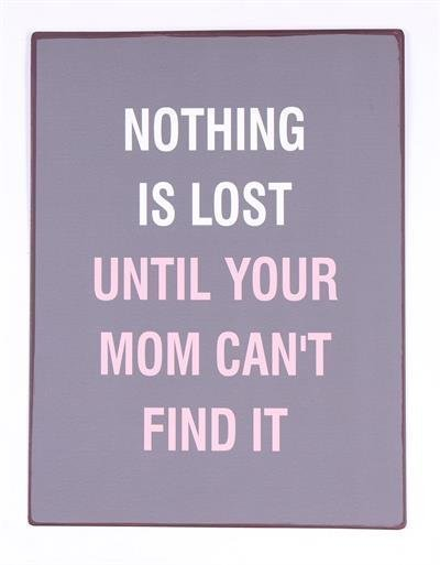 NOTHING IS LOST UNTIL YOUR MOM CAN'T FIND IT    - NY SKYLT I PLÅT, CA 26 x 35 CM