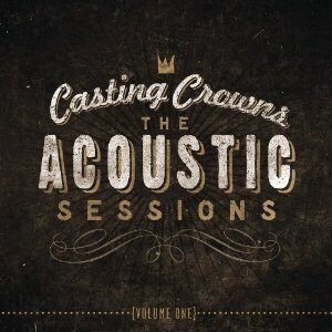 CASTING CROWNS - THE ACOUSTIC SESSIONS