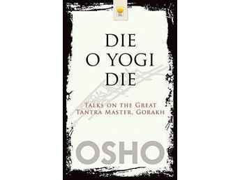 Die o yogi die - talks on the great tantra master, Gorakh (av Osho) - Sollentuna - Die o yogi die - talks on the great tantra master, Gorakh (av Osho) - Sollentuna