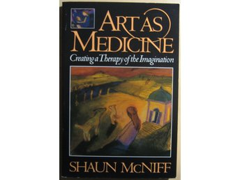 Art as Medicine: Creating a Therapy of the Imagination - Shaun McNiff