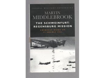 The Schweinfurt Regensburg Mission: The American Raids on 17 August 1943