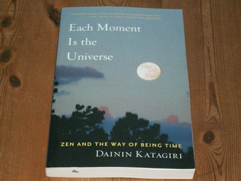 Dainin  Katagiri: EACH MOMENT IS THE UNIVERSE - ZEN AND THE WAY OF BEING TIME