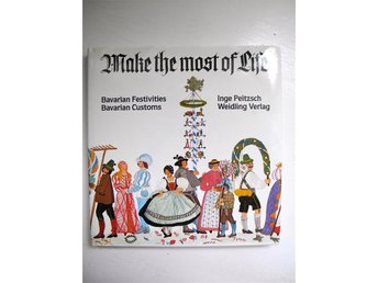 MAKE THE MOST OF LIFE Bavarian Festivities Bavarian Customs Inge Peitzsch 1981