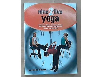 Nine 2 five Yoga.Simple workplace exercises to ease and relieve the stress and