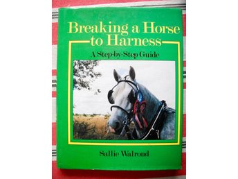 BREAKING A HORSE TO HARNESS A step-by-step Guide Sallie Walrod 1989