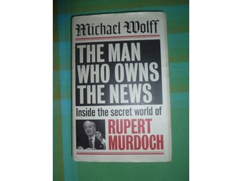 Michael Wolff The man who owns the news The secret world of Rupert Murdoch