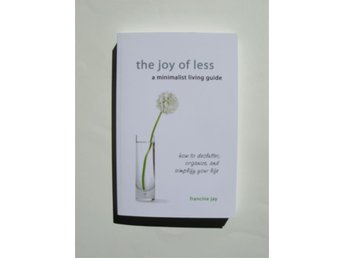 The joy of less: How to declutter, organize, and simplify your life Francine Jay