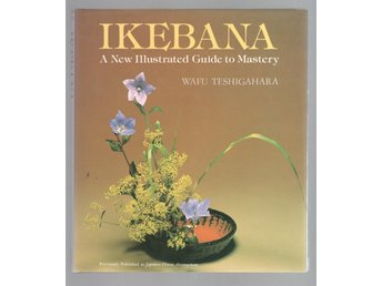 Ikebana - A New Illustrated Guide to Mastery