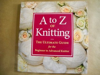 A TO Z OF KNITTING The Ultimate Guide for the Beginner to Advanced Knitter 2007