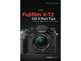 X-T2: 120 X-Pert Tips to Get the Most Out of Your Camera