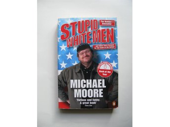 Stupid White Men...and Other Sorry Excuses of the State of the Nation!, M Moore - Malmö - Stupid White Men .. and other Sorry Excuses of the State of the Nation! Michael Moore Penguin books 2002. Mjuk pärm 281 sidor. Mycket gott skick. ISBN 0141011904 'Hysterically funny. The angrier Moore gets, the funnier he gets. Sensational.' – - Malmö